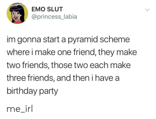 pyramid: EMO SLUT  @princess_labia  im gonna start a pyramid scheme  where i make one friend, they make  two friends, those two each make  three friends, and then i have a  birthday party me_irl