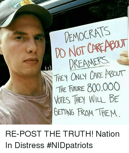 Future, Memes, and Truth: EMOCRATS  DREAMERS  800,000  THE FUTURE  VOTES THEY WILL BE  GETTNG FROM THEM RE-POST THE TRUTH! Nation In Distress #NIDpatriots