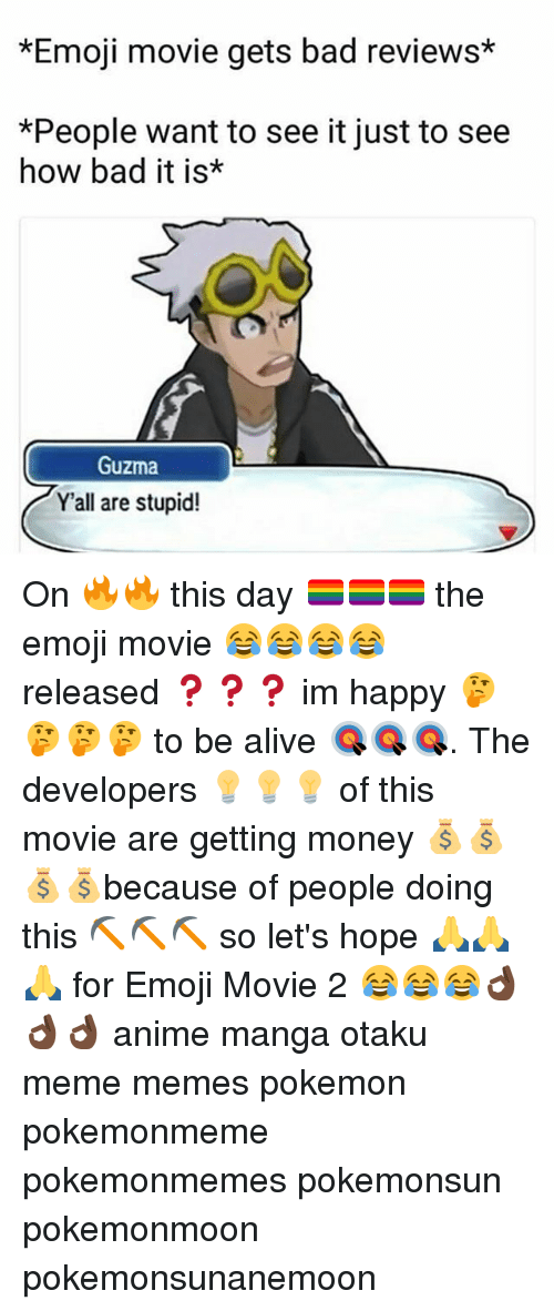 Yall Are Stupid: *Emoji movie gets bad reviews*  *People want to see it just to see  how bad it is*  Guzma  Y'all are stupid! On 🔥🔥 this day 🏳️🌈🏳️🌈🏳️🌈 the emoji movie 😂😂😂😂 released ❓❓❓ im happy 🤔🤔🤔🤔 to be alive 🎯🎯🎯. The developers 💡💡💡 of this movie are getting money 💰💰💰💰because of people doing this ⛏⛏⛏ so let's hope 🙏🙏🙏 for Emoji Movie 2 😂😂😂👌🏿👌🏿👌🏿 anime manga otaku meme memes pokemon pokemonmeme pokemonmemes pokemonsun pokemonmoon pokemonsunanemoon