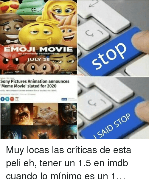 Emoji Movie: EMOJI MOVIE  ToJULY 28  Sony Pictures Animation announces  Meme Movie' slated for 2020  olo  SAID STOP <p>Muy locas las críticas de esta peli eh, tener un 1.5 en imdb cuando lo mínimo es un 1&hellip;</p>