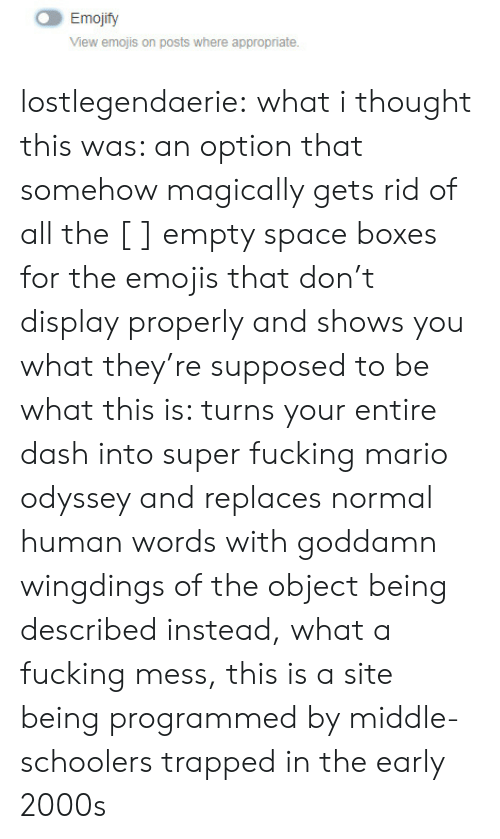 Mario Odyssey: Emojify  View emojis on posts where appropriate. lostlegendaerie: what i thought this was: an option that somehow magically gets rid of all the [ ] empty space boxes for the emojis that don't display properly and shows you what they're supposed to be what this is: turns your entire dash into super fucking mario odyssey and replaces normal human words with goddamn wingdings of the object being described instead, what a fucking mess, this is a site being programmed by middle-schoolers trapped in the early 2000s