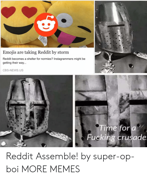 Emojis: Emojis are taking Reddit by storm  Reddit becomes a shelter for normies? Instagrammers might be  getting their  way...  CBS-NEWS.US  Time for a  Fucking crusade. Reddit Assemble! by super-op-boi MORE MEMES