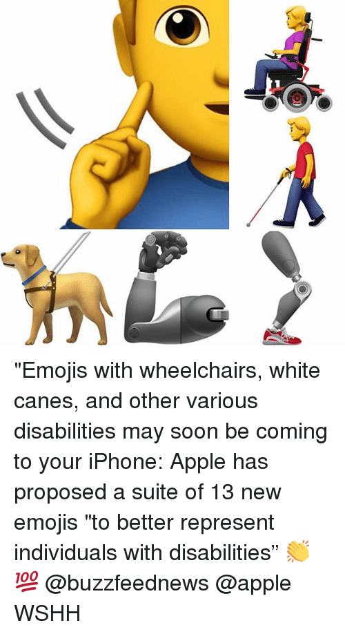 "Apple, Iphone, and Memes: ""Emojis with wheelchairs, white canes, and other various disabilities may soon be coming to your iPhone: Apple has proposed a suite of 13 new emojis ""to better represent individuals with disabilities"" 👏💯 @buzzfeednews @apple WSHH"