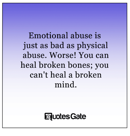 Broken Bones: Emotional abuse is  just as bad as physical  abuse. Worse! You can  heal broken bones; you  can't heal a broken  mind.  Tuotes Gate