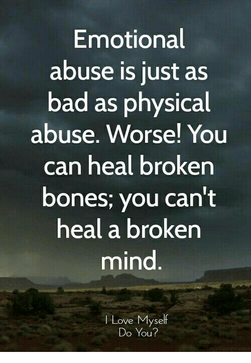 Broken Bones: Emotional  abuse is just as  bad as physical  abuse. Worse! You  can heal broken  bones; you can't  heal a broken  mind  Love Myself  Do You?