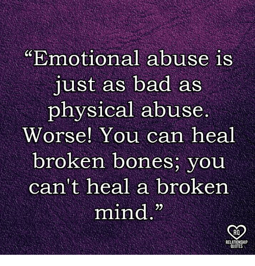 """Broken Bones: """"Emotional abuse is  just as bad as  physical abuse.  Worse! You can heal  broken bones, you  can't heal a broken  mind.""""  RO  RELATI"""