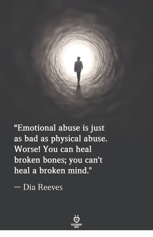"""Broken Bones: """"Emotional abuse is just  as bad as physical abuse.  Worse! You can heal  broken bones; you can't  heal a broken mind.""""  Dia Reeves"""