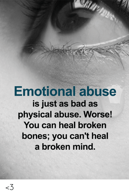 Broken Bones: Emotional abuse  is just as bad as  physical abuse. Worse!  You can heal broken  bones; you can't heal  a broken mind. <3