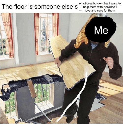 Emotional burden that i want to the floor is someone else for To floor someone