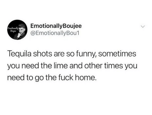 Tequila: EmotionallyBoujee  @EmotionallyBou1  Emolionally  Bojee  Tequila shots are so funny, sometimes  you need the lime and other times you  need to go the fuck home.