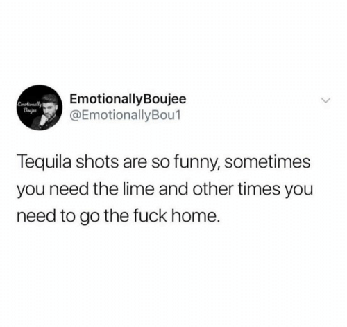Tequila: EmotionallyBoujee  @EmotionallyBou1  Emotionally  Bajes  Tequila shots are so funny, sometimes  you need the lime and other times you  need to go the fuck home.