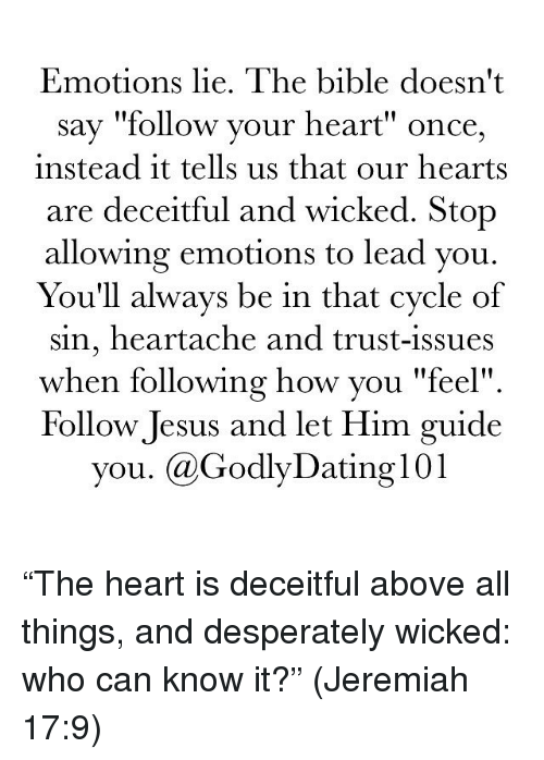 """wicks: Emotions lie. The bible doesn't  say """"follow your heart"""" once,  instead it tells us that our hearts  are deceitful and wicked. Stop  allowing emotions to lead you.  You'll always be in that cycle of  sin, heartache and trust-issues  when following how you """"feel""""  Follow Jesus and let Him guide  you. Ca GodlyDating l01 """"The heart is deceitful above all things, and desperately wicked: who can know it?"""" (Jeremiah 17:9)"""