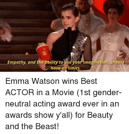 Emma Watson, Memes, and Beauty and the Beast: Empathy, and the ability to useyour imagination, should  have no limits. Emma Watson wins Best ACTOR in a Movie (1st gender-neutral acting award ever in an awards show y'all) for Beauty and the Beast!
