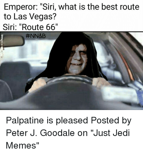 "Jedi, Memes, and Siri: Emperor: ""Siri, what is the best route  to Las Vegas?  Siri: ""Route 66""  Palpatine is pleased  Posted by Peter J. Goodale on ""Just Jedi Memes"""
