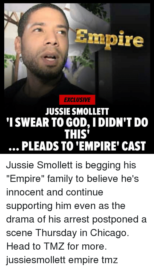 """I Swear To God: Empire  EXCLUSIVE  JUSSIE SMOLLET  'I SWEAR TO GOD, IDIDN'T DO  THIS'  .., PLEADS TO 'EMPIRE' CAST Jussie Smollett is begging his """"Empire"""" family to believe he's innocent and continue supporting him even as the drama of his arrest postponed a scene Thursday in Chicago. Head to TMZ for more. jussiesmollett empire tmz"""