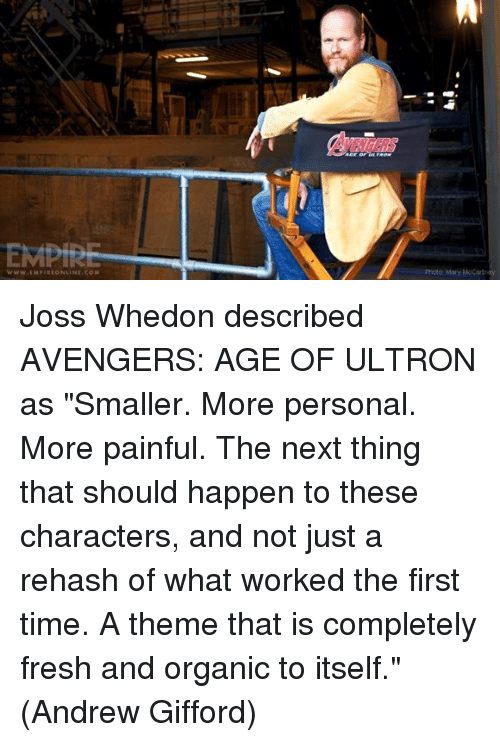 """ultron: EMPIRE  McCartray  Photo Mary Joss Whedon described AVENGERS: AGE OF ULTRON as """"Smaller. More personal. More painful. The next thing that should happen to these characters, and not just a rehash of what worked the first time. A theme that is completely fresh and organic to itself.""""  (Andrew Gifford)"""