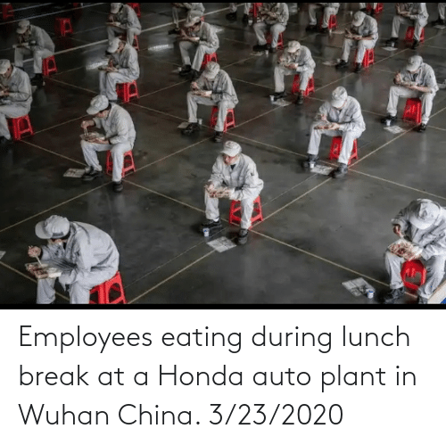 Honda: Employees eating during lunch break at a Honda auto plant in Wuhan China. 3/23/2020