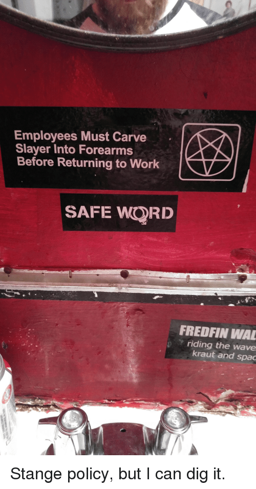 Safe Words: Employees Must Carve  Slayer Into Forearms  Before Returning to Work  SAFE WORD  FREDFIN WA  riding the wave  kraut and spac Stange policy, but I can dig it.