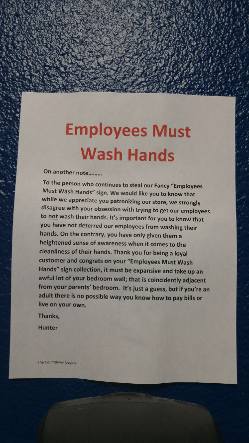 """Countdown Begins: Employees Must  Wash Hands  To the person who continues to steal our Fancy """"Employees  Must Wash Hands"""" sign. We would like you to know that  while we appreciate you patronizing our store, we strongly  disagree with your obsession with trying to get our employees  to not wash their hands. It's important for you to know that  you have not deterred our employees from washing their  hands. On the contrary, you have only given them a  heightened sense of awareness when it comes to the  cleanliness of their hands. Thank you for being a loyal  customer and congrats on your """"Employees Must Wash  Hands"""" sign collection, it must be expansive and take up an  awful lot of your bedroom wall; that is coincidently adjacent  from your parents' bedroom. It's just a guess, but if you're an  adult there is no possible way you know how to pay bills or  live on your own.  Thanks  Hunter  The Countdown begins....3"""