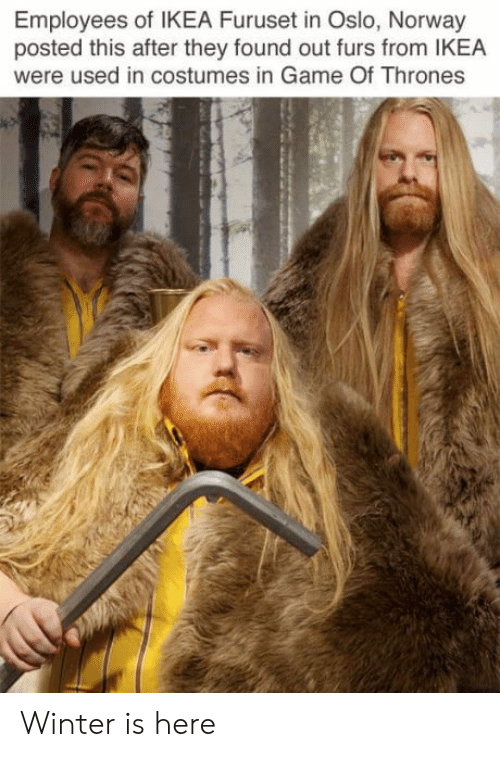 oslo: Employees of IKEA Furuset in Oslo, Norway  posted this after they found out furs from IKEA  were used in costumes in Game Of Thrones Winter is here