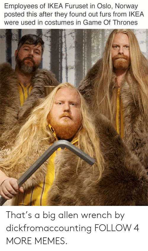 oslo: Employees of IKEA Furuset in Oslo, Norway  posted this after they found out furs from IKEA  were used in costumes in Game Of Thrones That's a big allen wrench by dickfromaccounting FOLLOW 4 MORE MEMES.