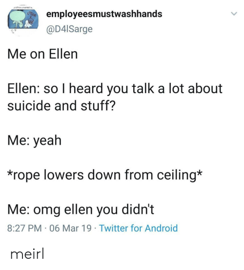 lowers: employeesmustwashhands  @D4lSarge  Me on Ellen  Ellen: so I heard you talk a lot about  suicide and stuff?  Me: yeah  *rope lowers down from ceiling*  Me: omg ellen you didnt  8:27 PM 06 Mar 19 Twitter for Android meirl