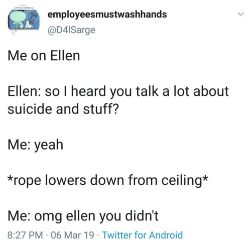 lowers: employeesmustwashhands  @D4lSarge  Me on Ellen  Ellen: so I heard you talk a lot about  suicide and stuff?  Me: yeah  *rope lowers down from ceiling*  Me: omg ellen you didn't  8:27 PM 06 Mar 19 Twitter for Android