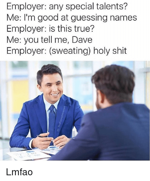 Funny, Shit, and True: Employer: any special talents?  Me: I'm good at guessing names  Employer: is this true?  Me: you tell me, Dave  Employer: (sweating) holy shit Lmfao