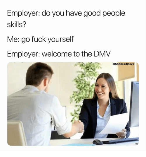 DMV: Employer: do you have good people  skills?  Me: go fuck vourself  Employer: welcome to the DMV  @Shitheadsteve