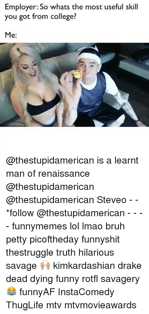 Bruh, College, and Drake: Employer: So whats the most useful skill  you got from college?  Me @thestupidamerican is a learnt man of renaissance @thestupidamerican @thestupidamerican Steveo - - *follow @thestupidamerican - - - - funnymemes lol lmao bruh petty picoftheday funnyshit thestruggle truth hilarious savage 🙌🏽 kimkardashian drake dead dying funny rotfl savagery 😂 funnyAF InstaComedy ThugLife mtv mtvmovieawards