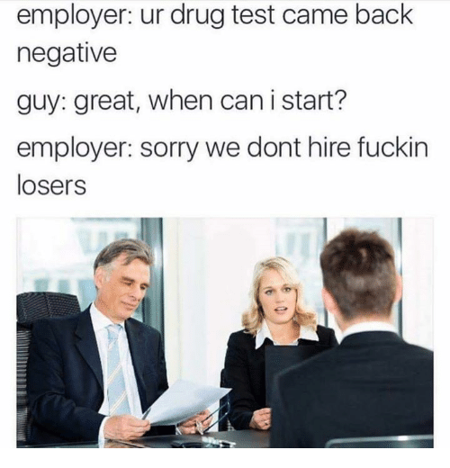 Drug Test, Drug Testing, and Great: employer: ur drug test came back  negative  guy: great, when can i start?  employer: sorry we dont hire fuckin  losers
