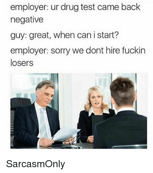 Drugs, Funny, and Memes: employer: ur drug test came back  negative  guy: great, when can i start?  employer: sorry we dont hire fuckin  losers SarcasmOnly