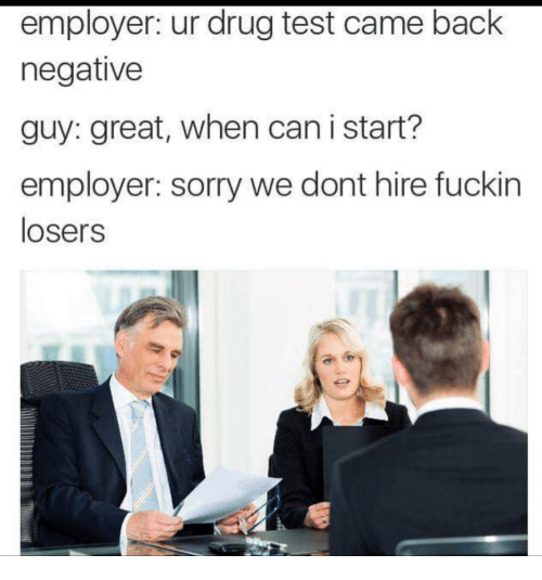 Drug Test: employer: ur drug test came back  negative  guy: great, when can i start?  employer: sorry we dont hire fuckin  losers