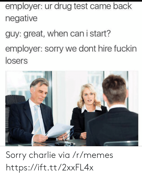 Drug Test: employer: ur drug test came back  negative  guy: great, when can i start?  employer: sorry we dont hire fuckin  losers Sorry charlie via /r/memes https://ift.tt/2xxFL4x