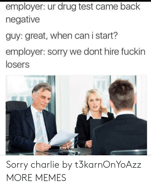 Drug Test: employer: ur drug test came back  negative  guy: great, when can i start?  employer: sorry we dont hire fuckin  losers Sorry charlie by t3karnOnYoAzz MORE MEMES