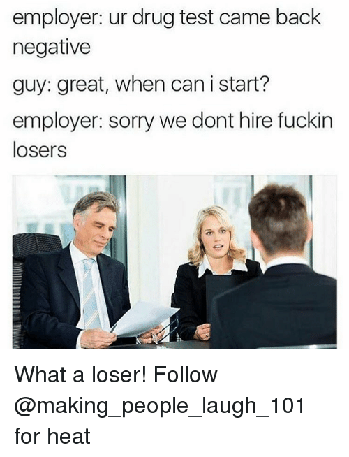 Heat, Drug Test, and Drug: employer: ur drug test came back  negative  guy: great, when can i start?  employer: sorry we dont hire fuckin  losers What a loser! Follow @making_people_laugh_101 for heat