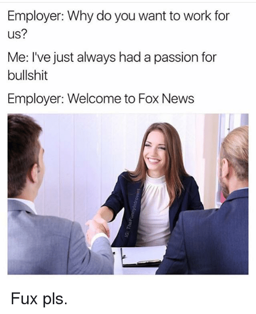 Fuxed: Employer: Why do you want to work for  us?  Me: I've just always had a passion for  bullshit  Employer: Welcome to Fox News Fux pls.