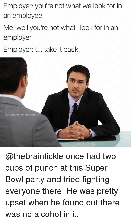 Funny: Employer: you're not what we look for in  an employee  Me: well you're not what I look for in an  employer  Employer: t... take it back  IG: The Funny Introvert @thebraintickle once had two cups of punch at this Super Bowl party and tried fighting everyone there. He was pretty upset when he found out there was no alcohol in it.