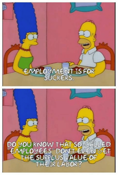 Sassy Socialast: EMPLOYMENT IS FOR  SUCKERS  DO YOUKNOW THAT SO CALLED  EMPLOVEES DON'TEVENGET  THE SURPLUS VALUE OF  THEIR LABOR?