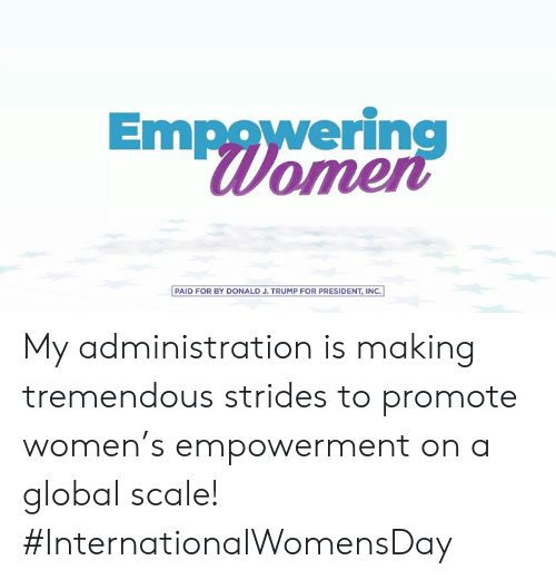 Internationalwomensday: Empowering  Womer  PAID FOR BY DONALD J. TRUMP FOR PRESIDENT, INC.] My administration is making tremendous strides to promote women's empowerment on a global scale! #InternationalWomensDay