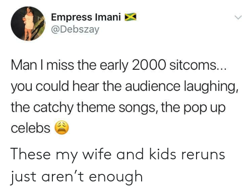 theme songs: Empress Imani X  @Debszay  Man l miss the early 2000 sitcoms.  you could hear the audience laughing,  the catchy theme songs, the pop up  celebs These my wife and kids reruns just aren't enough