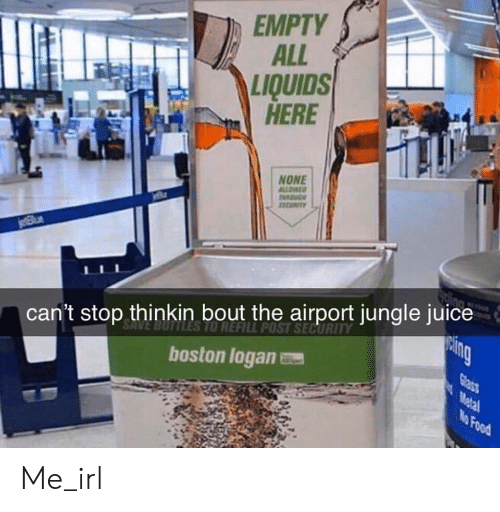 Food, Juice, and Boston: EMPTY  ALL  LIQUIDS  HERE  NONE  ALLOWED  COITY  jelBlue  can't stop thinkin bout the airport jungle juice  TO REFILL POST SECURITY  cing  Glass  boston logan  Metal  No Food Me_irl