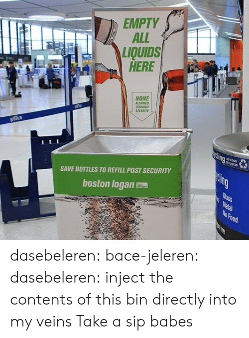 Babes: EMPTY  ALL  LIQUIDS  HERE  NONE  ALLOWEO  NRDUC  SECORIT  SAVE BOTTLES TO REFILL POST SECURITY  boston logan  Food dasebeleren:  bace-jeleren:  dasebeleren:  inject the contents of this bin directly into my veins  Take a sip babes