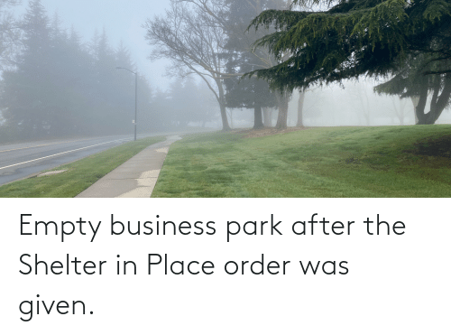 Was Given: Empty business park after the Shelter in Place order was given.