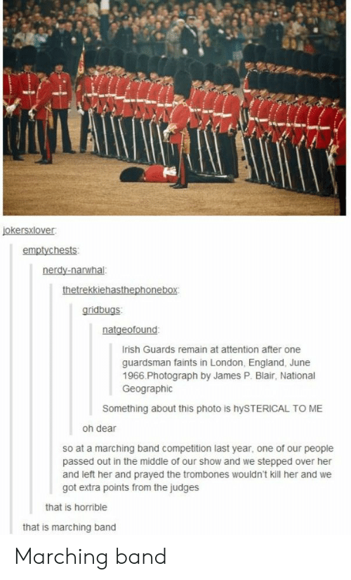hysterical: emptychests  gridbugs  rish Guards remain at attention after one  guardsman faints in London, England, June  1966.Photograph by James P. Blair, National  Geographic  Something about this photo is hySTERICAL TO ME  oh dear  so at a marching band competition last year, one of our people  passed out in the middle of our show and we stepped over her  and left her and prayed the trombones wouldn't kill her and we  got extra points from the judges  that is horrible  that is marching band Marching band