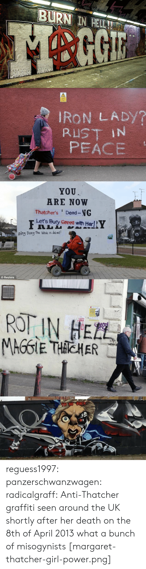 Margaret: EN  BURN IN HELL!   IRON LADY?  RUST IN  PEACE  Litter   YOU  ARE NOW  Thatcher's Dead-NG  Let's Bury Greed with Her!  Ding Dong the Witch is de ad  Reuters   1916  ROT IN HEZL  PCUTS  EMA  TEL  MAGGIE THACHER   BE BACK reguess1997:  panzerschwanzwagen:   radicalgraff: Anti-Thatcher graffiti seen around the UK shortly after her death on the 8th of April 2013 what a bunch of misogynists   [margaret-thatcher-girl-power.png]