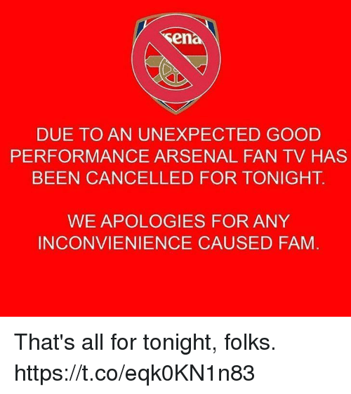 Arsenal, Fam, and Memes: en  DUE TO AN UNEXPECTED GOOD  PERFORMANCE ARSENAL FAN TV HAS  BEEN CANCELLED FOR TONIGHT.  WE APOLOGIES FOR ANY  INCONVIENIENCE CAUSED FAM That's all for tonight, folks. https://t.co/eqk0KN1n83