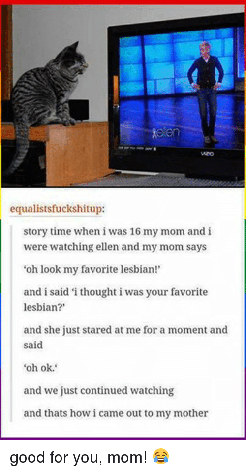 Dank, Good for You, and Lesbians: en  equalistsfuckshitup:  story time when iwas 16 my mom and i  were watching ellen and my mom says  'oh look my favorite lesbian!  and i said i thought i was your favorite  lesbian?'  and she just stared at me for a moment and  said  oh ok.  and we just continued watching  and thats howicame out to my mother good for you, mom! 😂