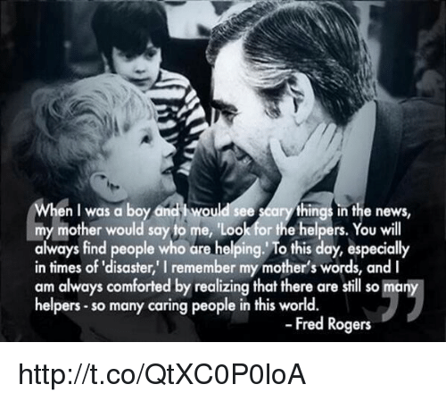 """fred rogers: en I was a boy and i would see  arythings in the news,  my mother would say to me, 'Loo  or the helpers  You will  always find people who are helping. To this day, especially  in times of """"disaster, remember my mother's words, and I  am always comforted by realizing that there are still so many  helpers so many caring people in this world.  Fred Rogers http://t.co/QtXC0P0loA"""