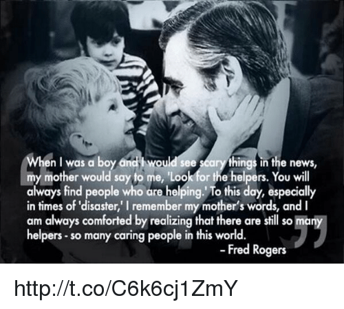 fred rogers: en l was a boy and i would see  seary things in the news,  my mother would say to me, 'Loo  or the helpers  You will  always find people who are helping. To this day, especially  in times of disaster, remember my mother's words, and l  am always comforted by realizing that there are still so many  helpers so many caring people in this world.  Fred Rogers http://t.co/C6k6cj1ZmY